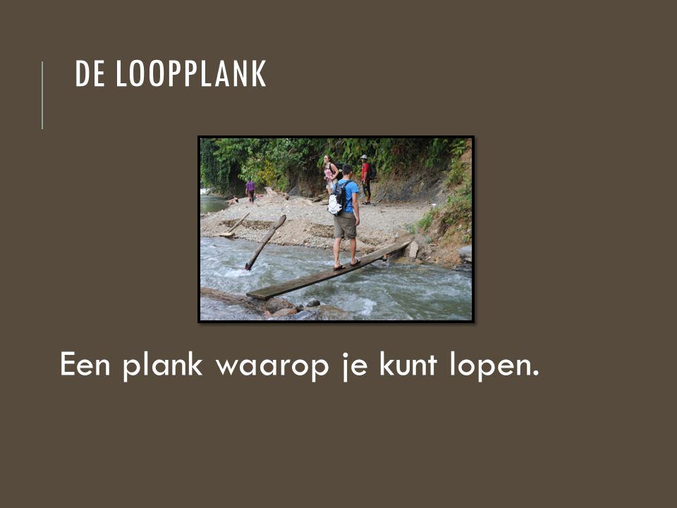 De loopplank Een plank waarop je kunt lopen.