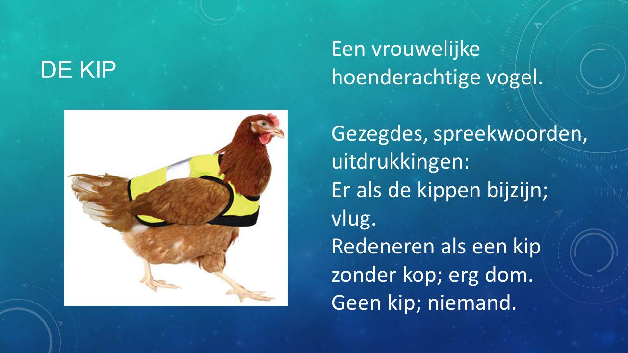 De kip Een vrouwelijke hoenderachtige vogel. Gezegdes, spreekwoorden, uitdrukkingen: Er als de kippen bijzijn; vlug.