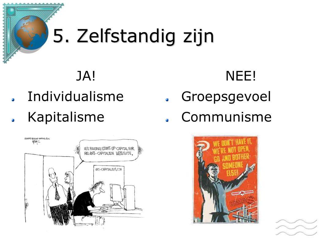 5. Zelfstandig zijn JA! Individualisme Kapitalisme NEE! Groepsgevoel