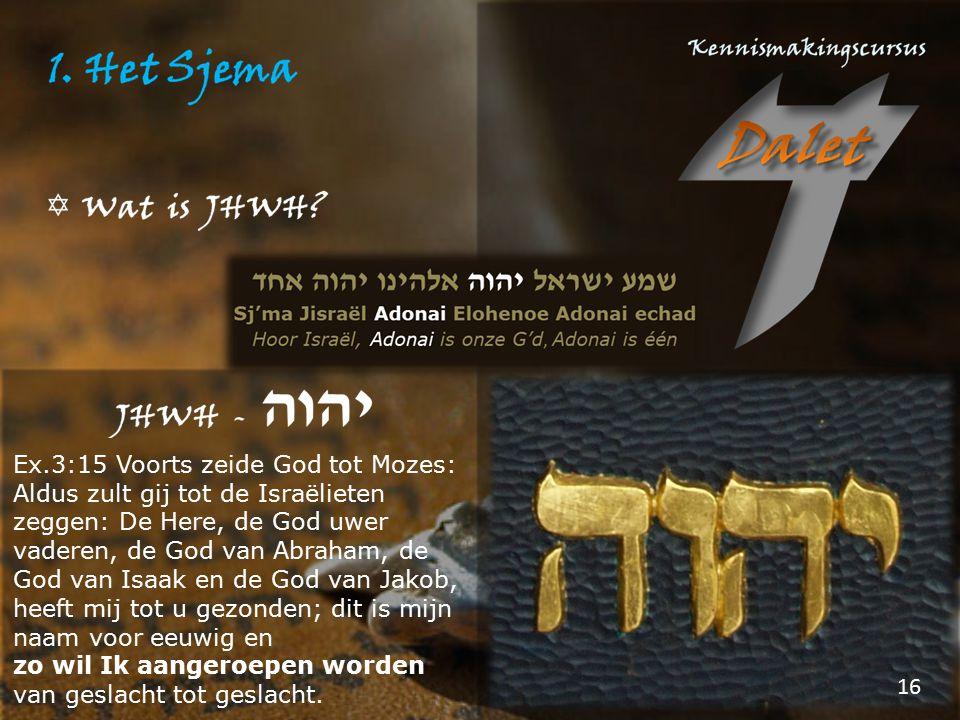 Ex.3:15 Voorts zeide God tot Mozes: Aldus zult gij tot de Israëlieten zeggen: De Here, de God uwer vaderen, de God van Abraham, de God van Isaak en de God van Jakob, heeft mij tot u gezonden; dit is mijn naam voor eeuwig en