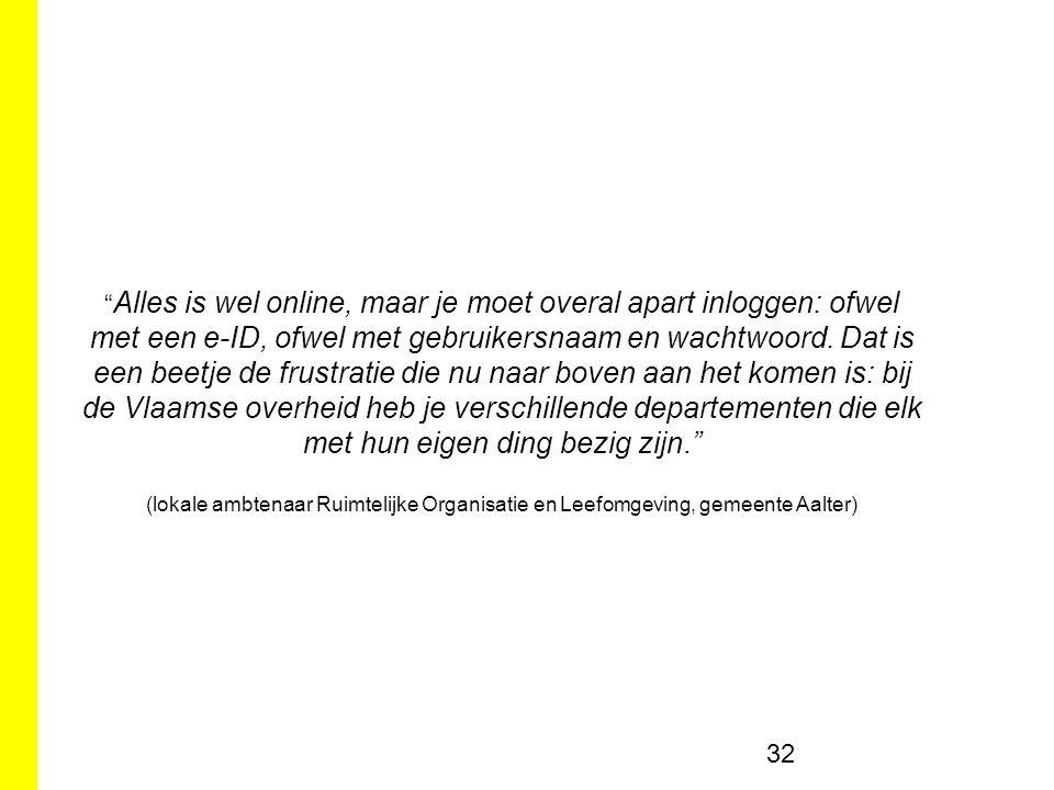 Alles is wel online, maar je moet overal apart inloggen: ofwel met een e-ID, ofwel met gebruikersnaam en wachtwoord. Dat is een beetje de frustratie die nu naar boven aan het komen is: bij de Vlaamse overheid heb je verschillende departementen die elk met hun eigen ding bezig zijn.