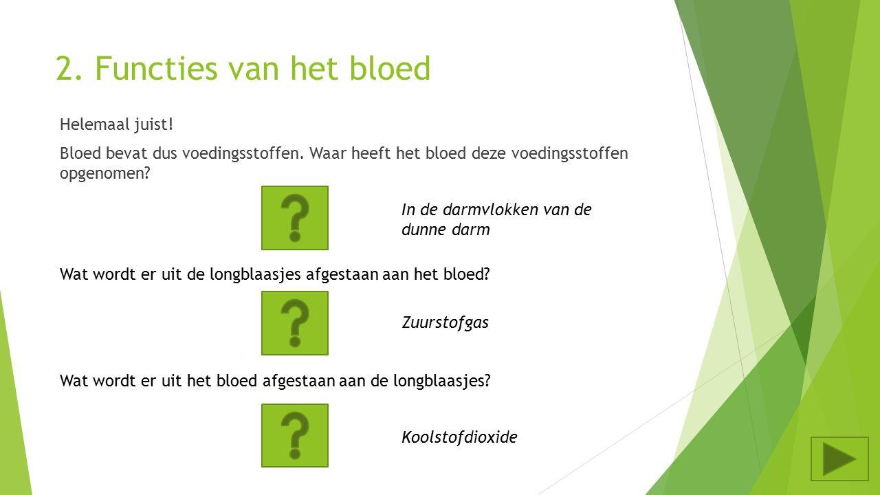 2. Functies van het bloed Helemaal juist! Bloed bevat dus voedingsstoffen. Waar heeft het bloed deze voedingsstoffen opgenomen