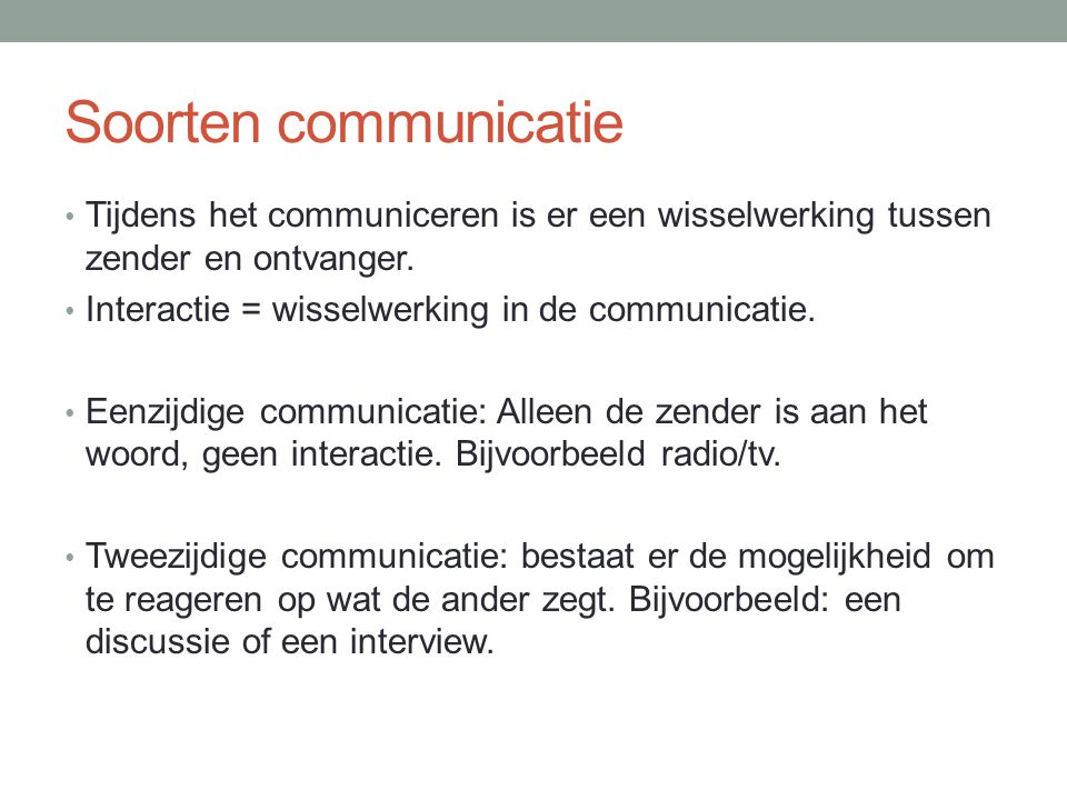 Soorten communicatie Tijdens het communiceren is er een wisselwerking tussen zender en ontvanger. Interactie = wisselwerking in de communicatie.