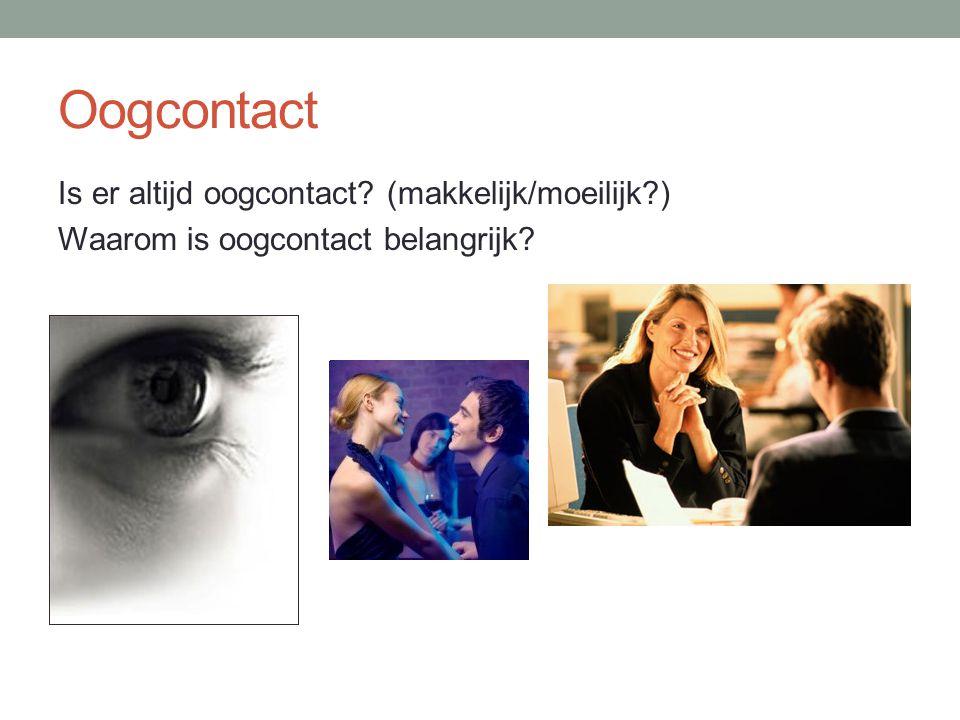 Oogcontact Is er altijd oogcontact (makkelijk/moeilijk ) Waarom is oogcontact belangrijk