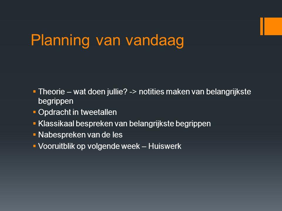 Planning van vandaag Theorie – wat doen jullie -> notities maken van belangrijkste begrippen. Opdracht in tweetallen.
