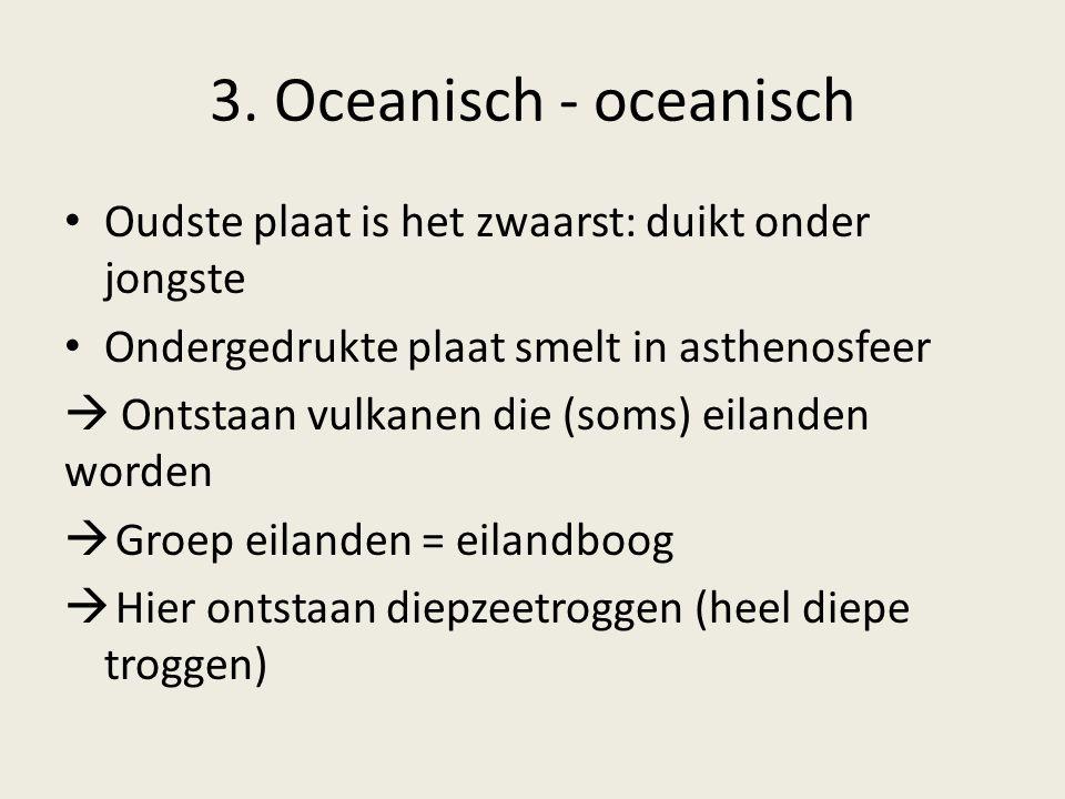 3. Oceanisch - oceanisch Oudste plaat is het zwaarst: duikt onder jongste. Ondergedrukte plaat smelt in asthenosfeer.