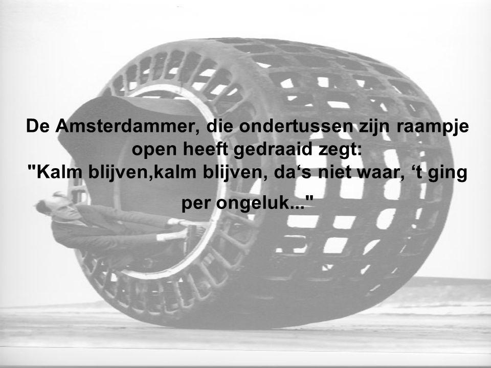 De Amsterdammer, die ondertussen zijn raampje open heeft gedraaid zegt: Kalm blijven,kalm blijven, da's niet waar, 't ging per ongeluk...