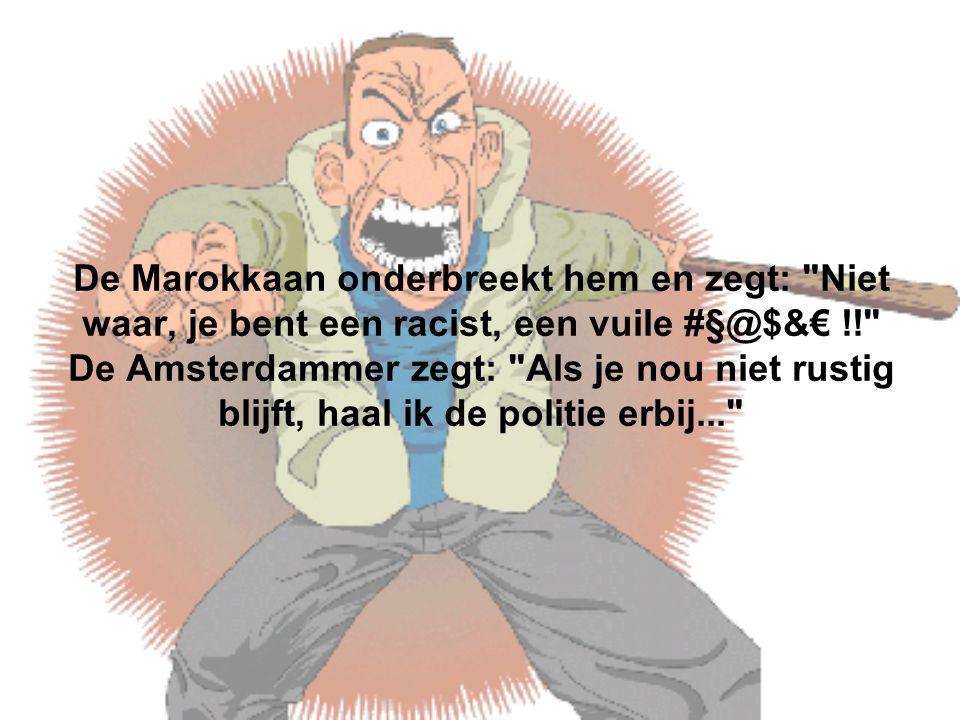 De Marokkaan onderbreekt hem en zegt: Niet waar, je bent een racist, een vuile #§@$&€ !! De Amsterdammer zegt: Als je nou niet rustig blijft, haal ik de politie erbij...