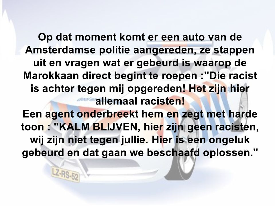 Op dat moment komt er een auto van de Amsterdamse politie aangereden, ze stappen uit en vragen wat er gebeurd is waarop de Marokkaan direct begint te roepen : Die racist is achter tegen mij opgereden.