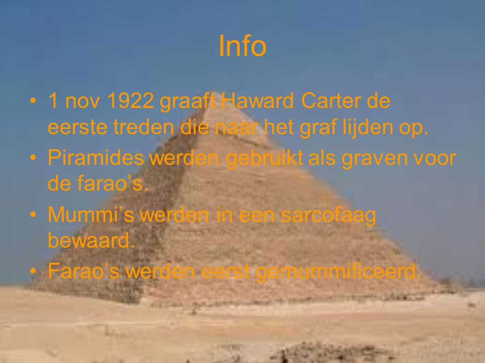 Info 1 nov 1922 graaft Haward Carter de eerste treden die naar het graf lijden op. Piramides werden gebruikt als graven voor de farao's.