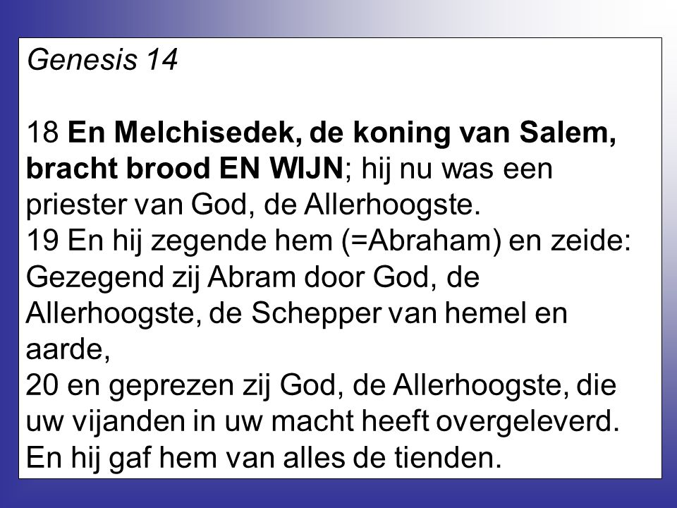 Genesis 14 18 En Melchisedek, de koning van Salem, bracht brood EN WIJN; hij nu was een priester van God, de Allerhoogste.