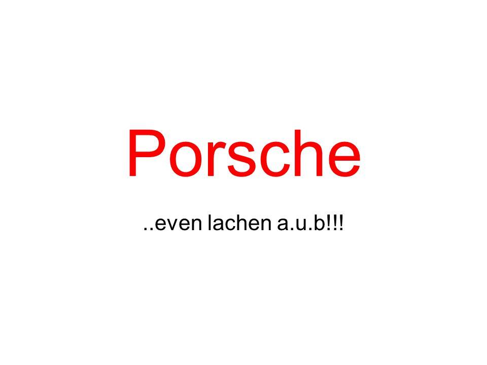 Porsche ..even lachen a.u.b!!!