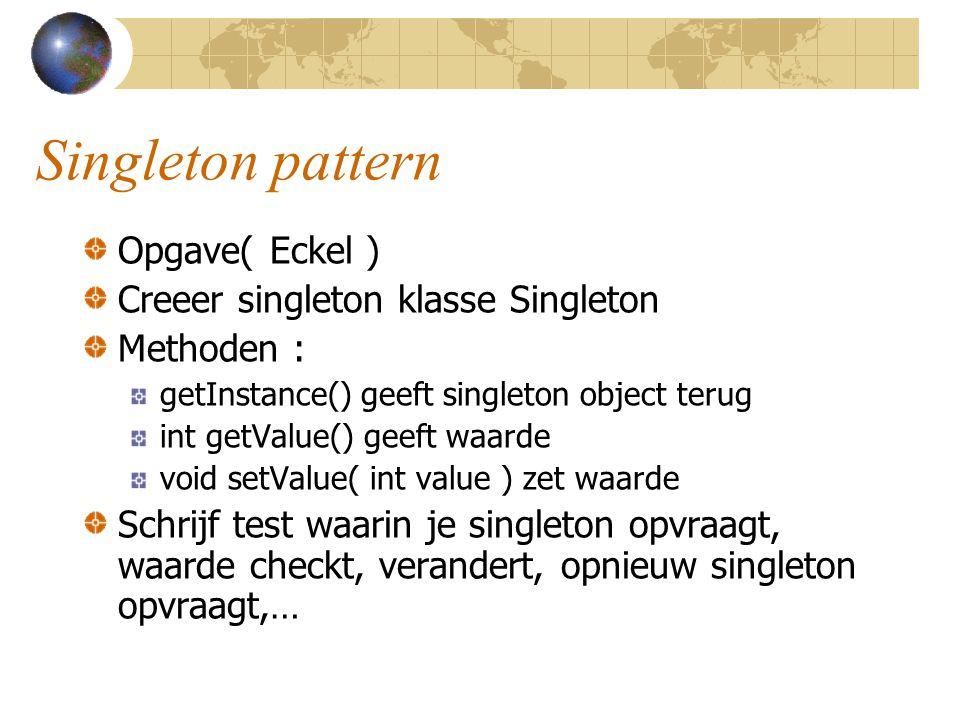 Singleton pattern Opgave( Eckel ) Creeer singleton klasse Singleton