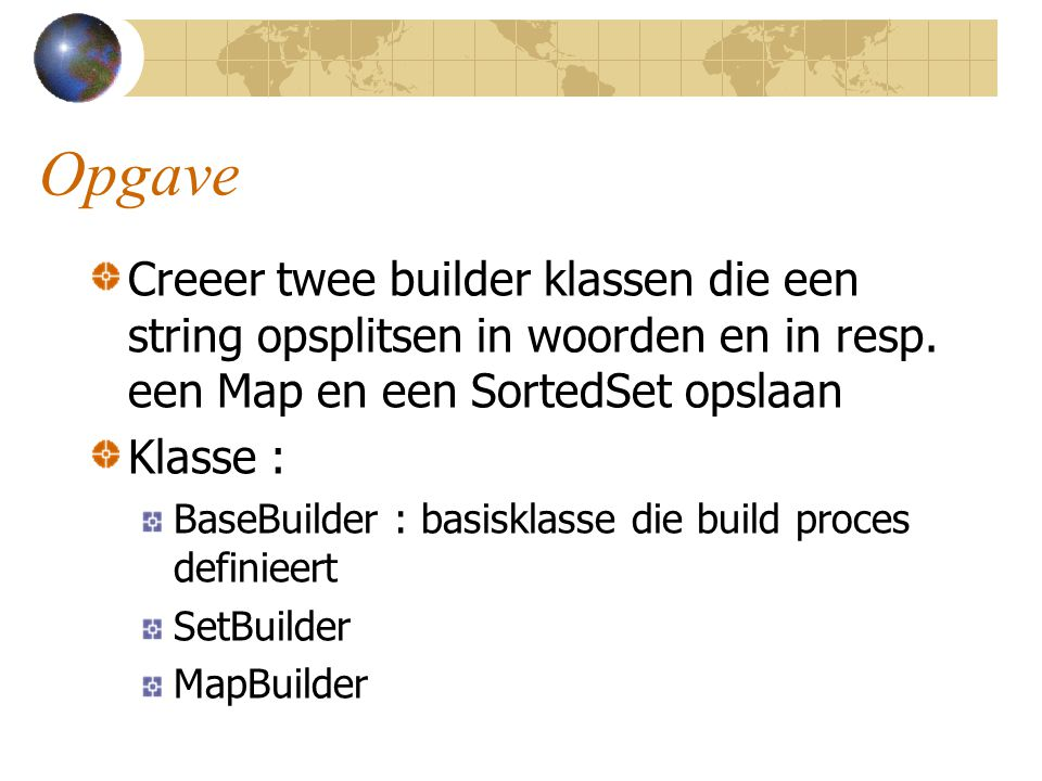 Opgave Creeer twee builder klassen die een string opsplitsen in woorden en in resp. een Map en een SortedSet opslaan.