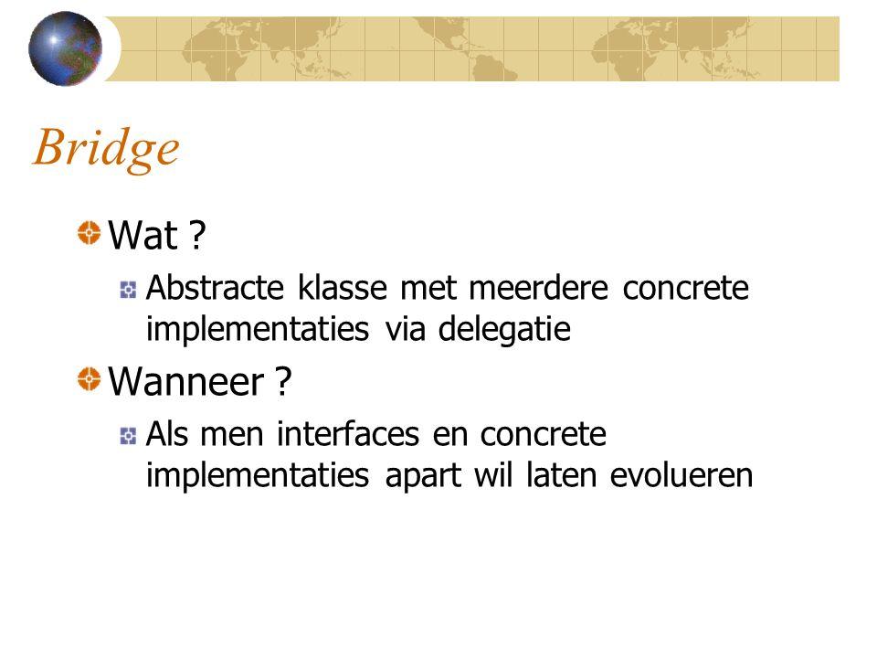 Bridge Wat Abstracte klasse met meerdere concrete implementaties via delegatie. Wanneer