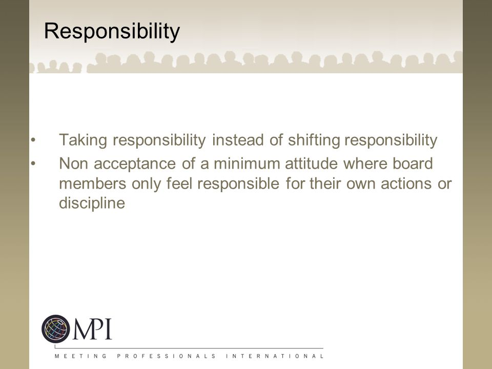 Responsibility Taking responsibility instead of shifting responsibility.