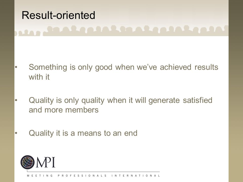 Result-oriented Something is only good when we've achieved results with it. Quality is only quality when it will generate satisfied and more members.