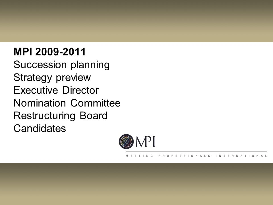 MPI 2009-2011 Succession planning Strategy preview Executive Director Nomination Committee Restructuring Board Candidates