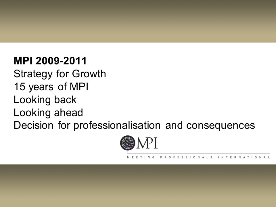 MPI 2009-2011 Strategy for Growth 15 years of MPI Looking back Looking ahead Decision for professionalisation and consequences