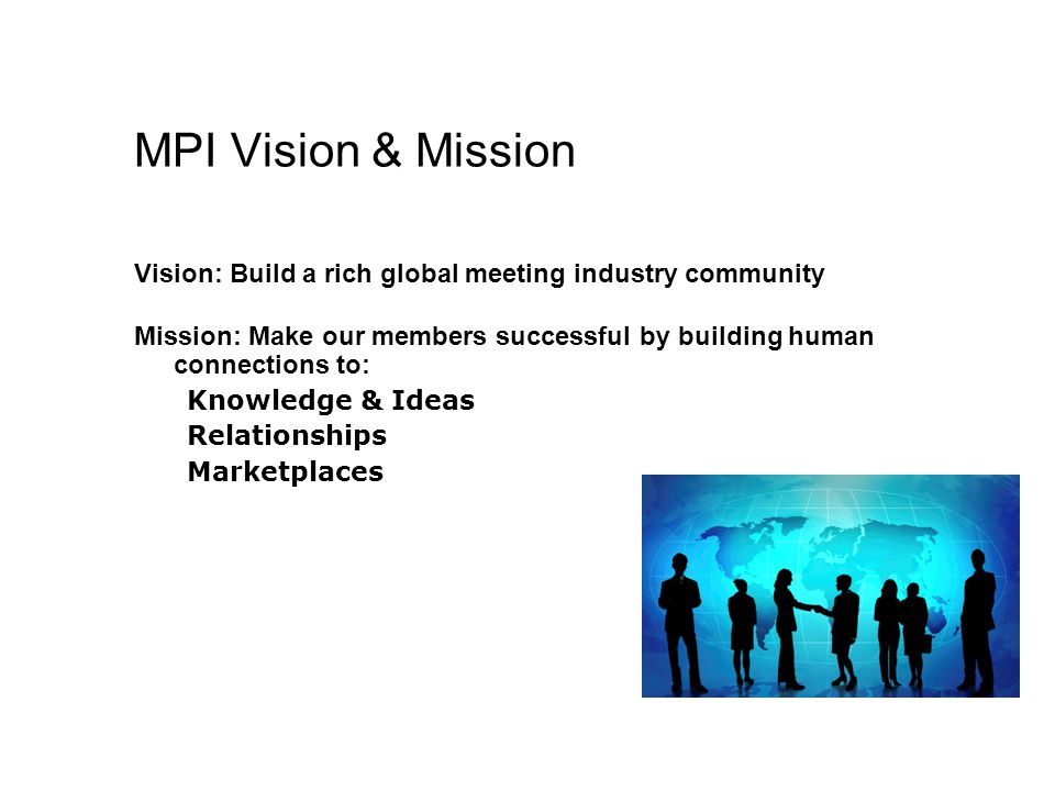 MPI Vision & Mission Vision: Build a rich global meeting industry community. Mission: Make our members successful by building human connections to: