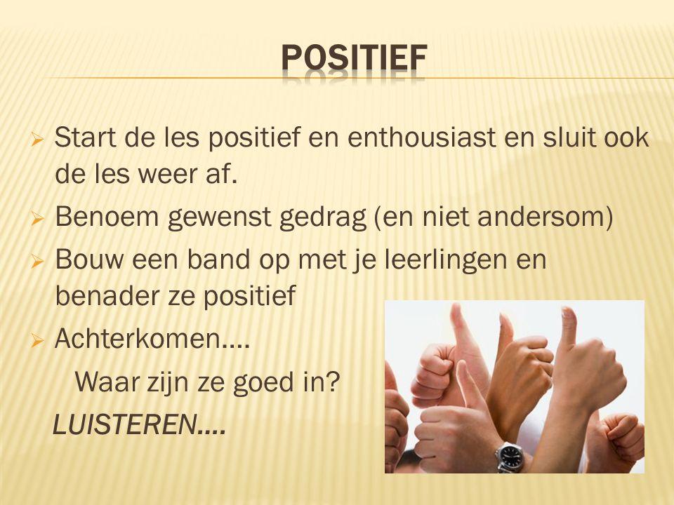 POSITIEF Start de les positief en enthousiast en sluit ook de les weer af. Benoem gewenst gedrag (en niet andersom)