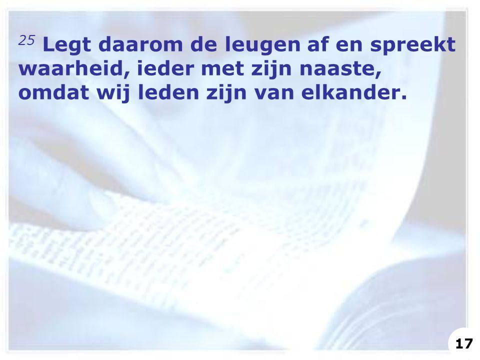 25 Legt daarom de leugen af en spreekt waarheid, ieder met zijn naaste, omdat wij leden zijn van elkander.