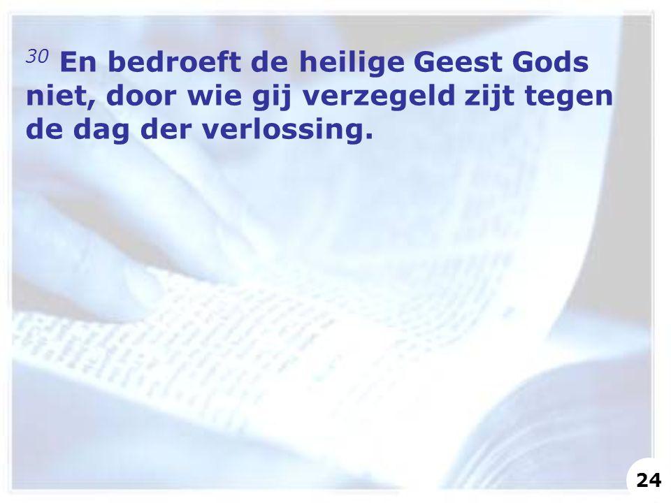 30 En bedroeft de heilige Geest Gods niet, door wie gij verzegeld zijt tegen de dag der verlossing.