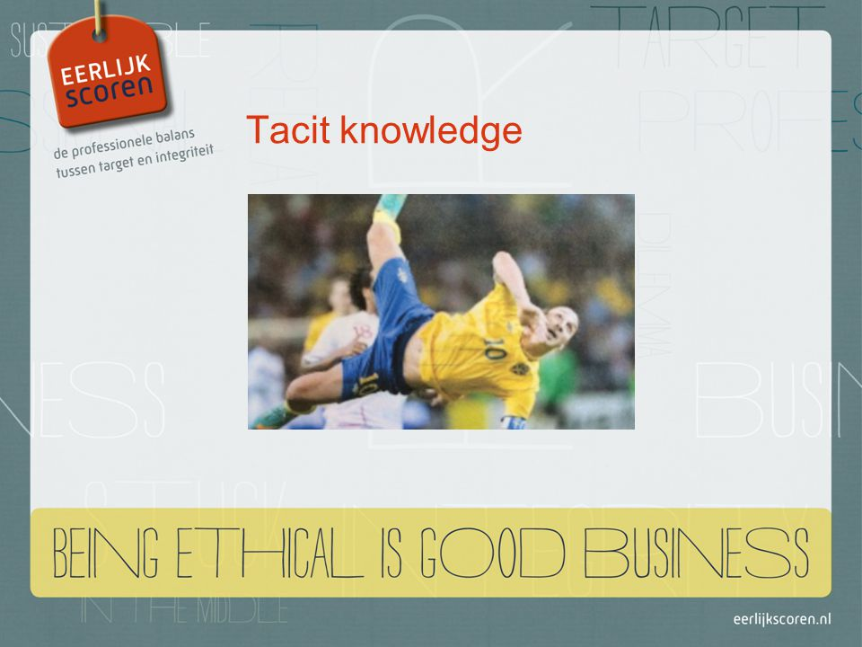 Tacit knowledge Kennis zit die in je haarvaten zit, die je door ervaring hebt opgebouwd en slecht onder woorden kunt brengen.