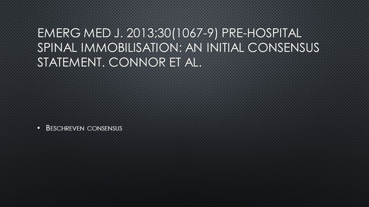 Emerg Med J. 2013;30(1067-9) Pre-hospital spinal immobilisation: an initial consensus statement. Connor et al.
