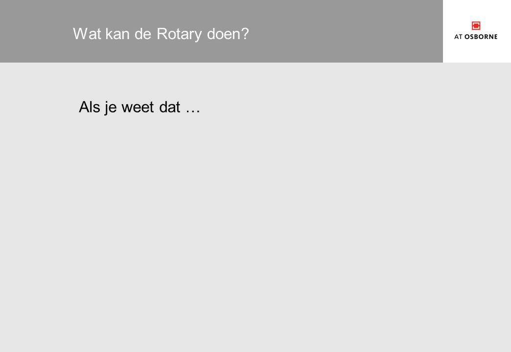Wat kan de Rotary doen Als je weet dat …