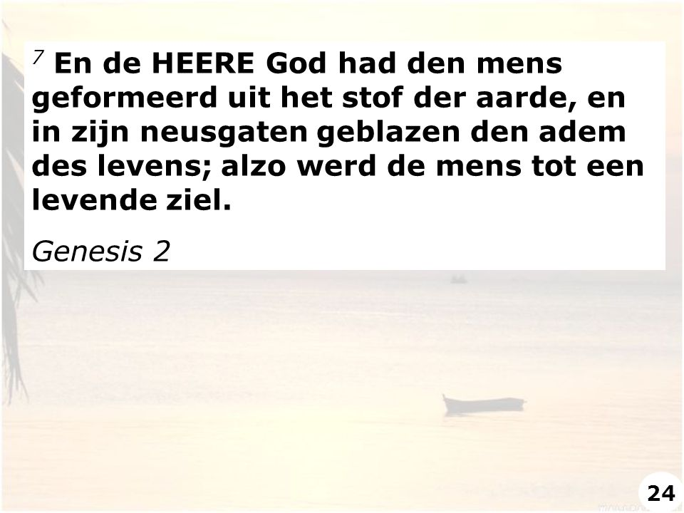 7 En de HEERE God had den mens geformeerd uit het stof der aarde, en in zijn neusgaten geblazen den adem des levens; alzo werd de mens tot een levende ziel.