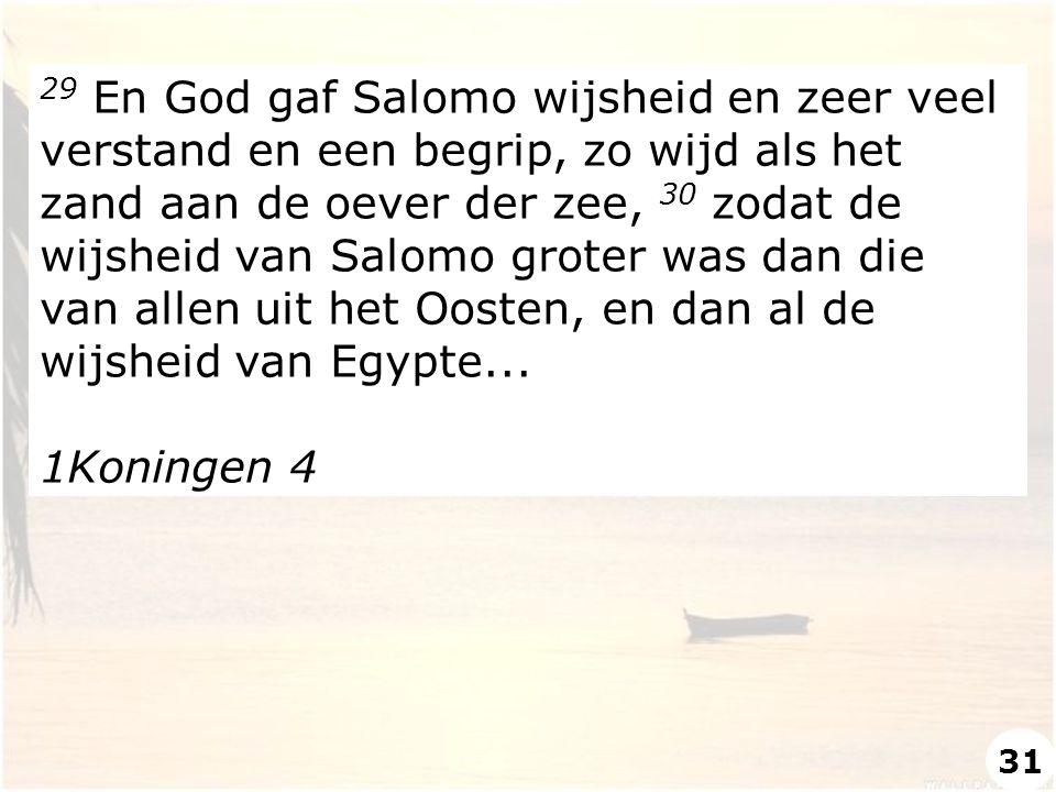 29 En God gaf Salomo wijsheid en zeer veel verstand en een begrip, zo wijd als het zand aan de oever der zee, 30 zodat de wijsheid van Salomo groter was dan die van allen uit het Oosten, en dan al de wijsheid van Egypte...