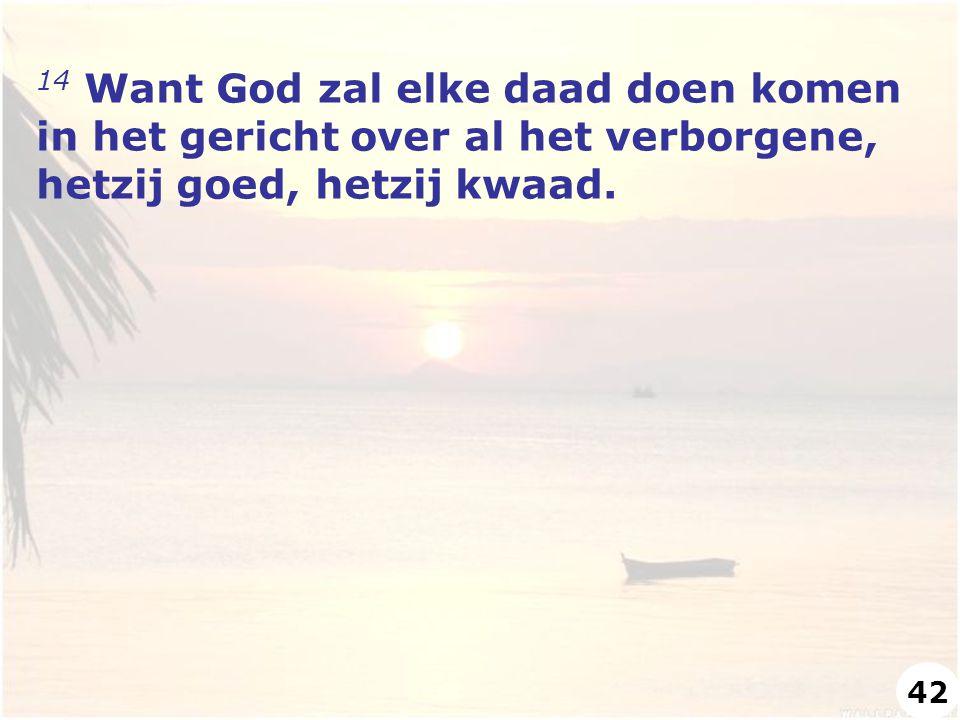 14 Want God zal elke daad doen komen in het gericht over al het verborgene, hetzij goed, hetzij kwaad.