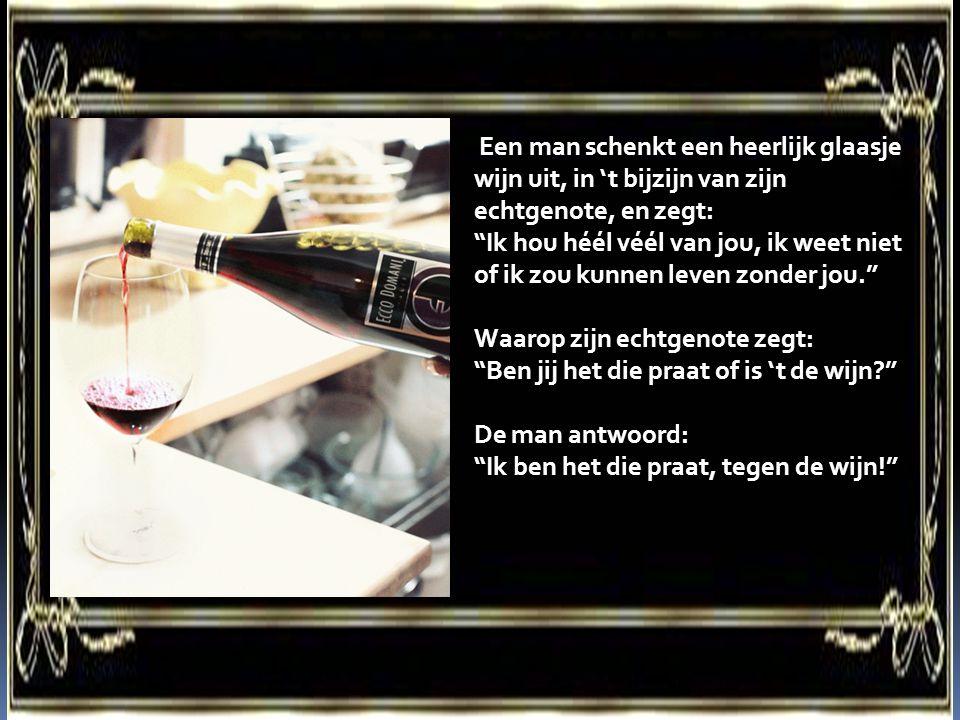 Een man schenkt een heerlijk glaasje wijn uit, in 't bijzijn van zijn echtgenote, en zegt: