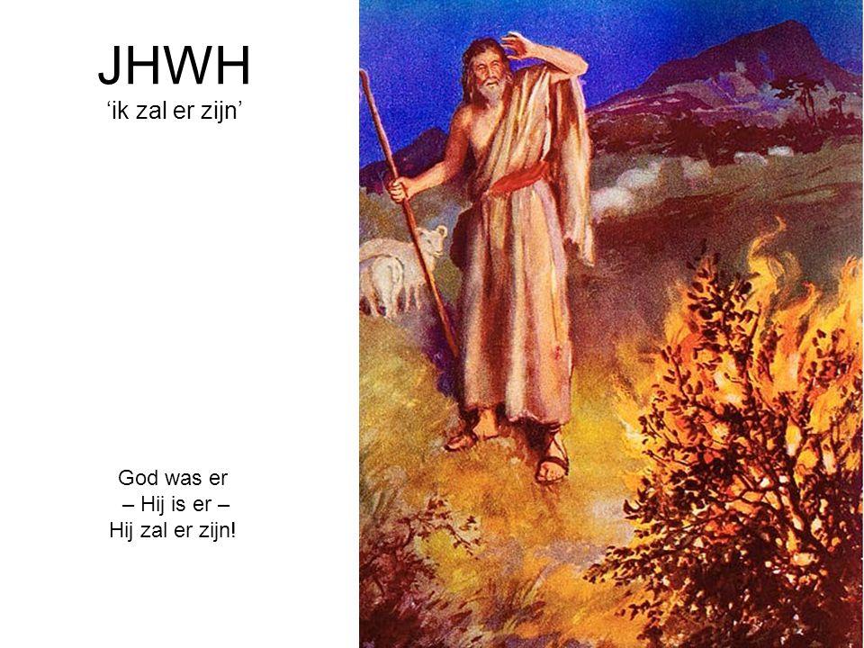 JHWH 'ik zal er zijn' God was er – Hij is er – Hij zal er zijn!