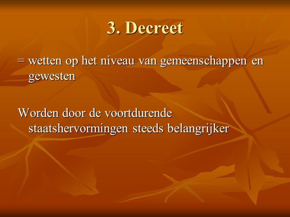 3. Decreet = wetten op het niveau van gemeenschappen en gewesten