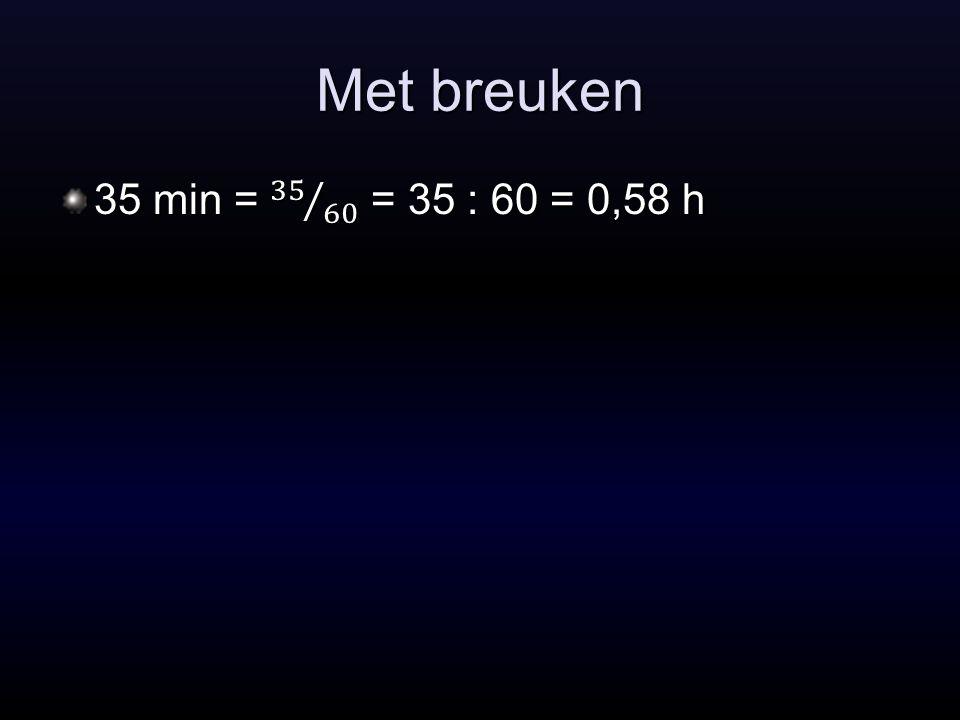 Met breuken 35 min = 35 60 = 35 : 60 = 0,58 h