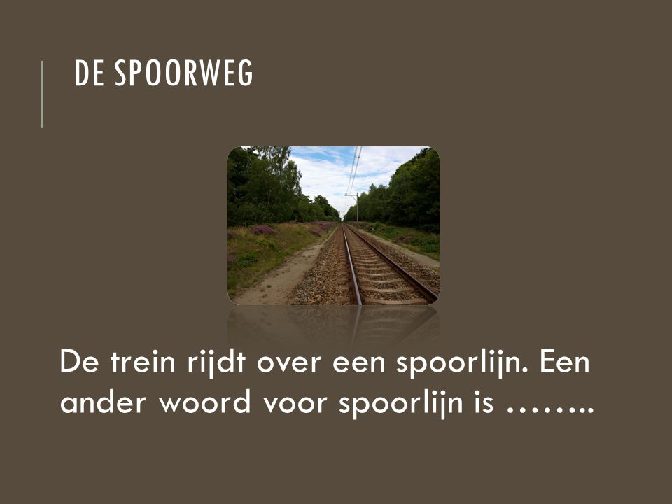 De spoorweg De trein rijdt over een spoorlijn. Een ander woord voor spoorlijn is ……..