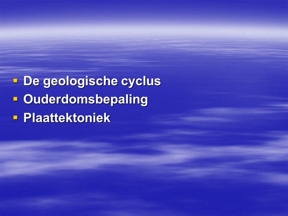 De geologische cyclus Ouderdomsbepaling Plaattektoniek