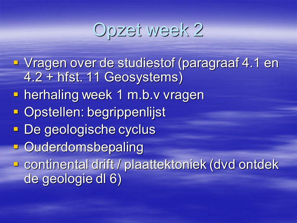 Opzet week 2 Vragen over de studiestof (paragraaf 4.1 en 4.2 + hfst. 11 Geosystems) herhaling week 1 m.b.v vragen.