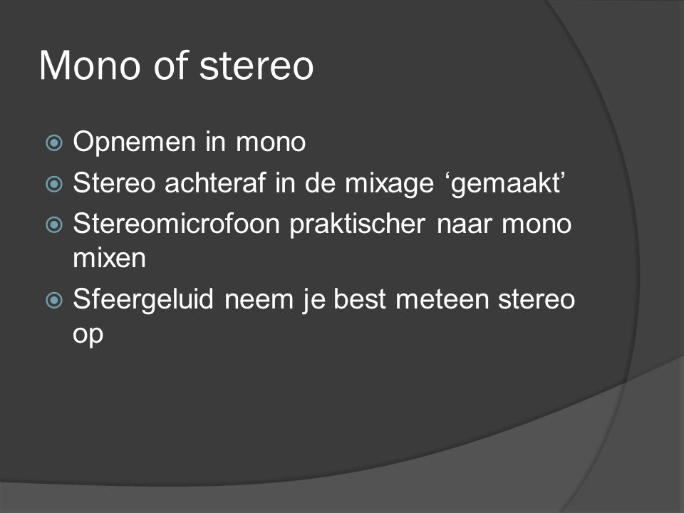 Mono of stereo Opnemen in mono Stereo achteraf in de mixage 'gemaakt'