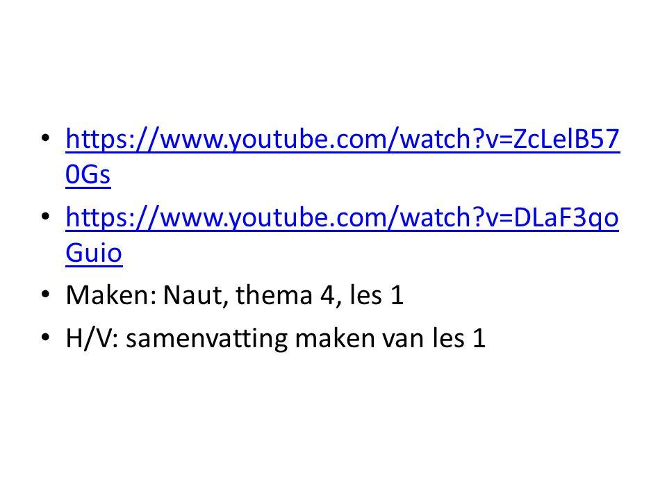 https://www.youtube.com/watch v=ZcLelB570Gs https://www.youtube.com/watch v=DLaF3qoGuio. Maken: Naut, thema 4, les 1.