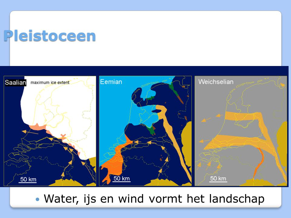 Pleistoceen Water, ijs en wind vormt het landschap 8