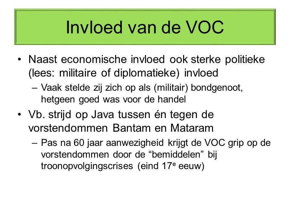 Invloed van de VOC Naast economische invloed ook sterke politieke (lees: militaire of diplomatieke) invloed.