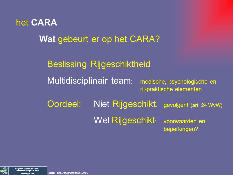 het CARA Wat gebeurt er op het CARA Beslissing Rijgeschiktheid. Multidisciplinair team: medische, psychologische en rij-praktische elementen.