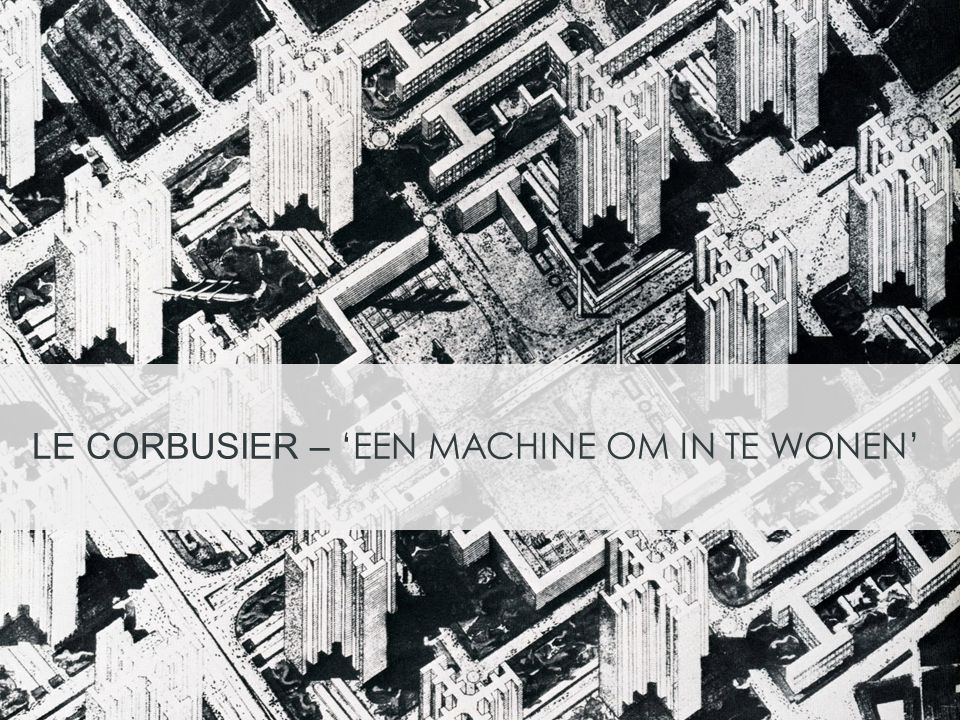 LE CORBUSIER – 'EEN MACHINE OM IN TE WONEN'