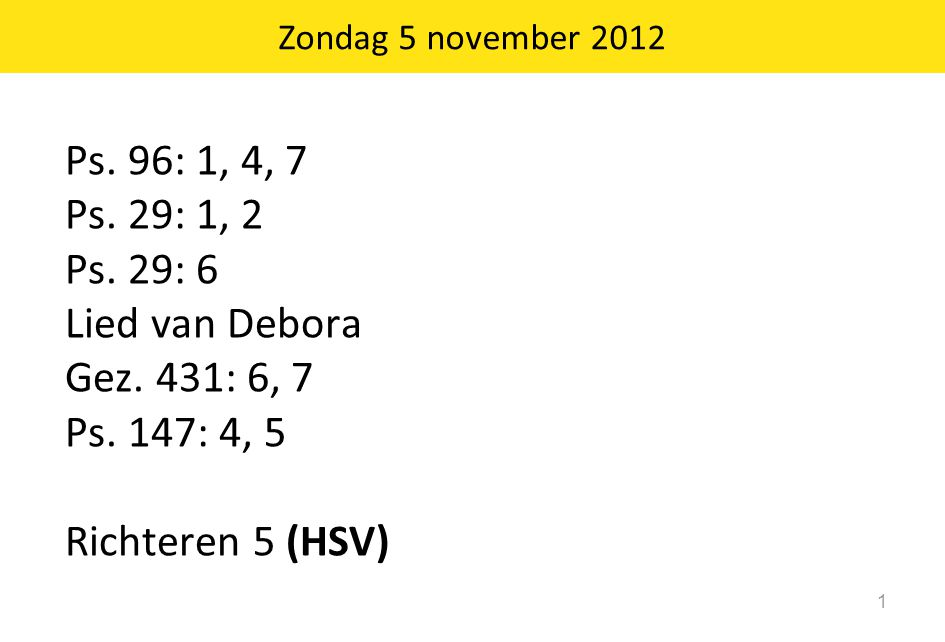 Zondag 5 november 2012 Ps. 96: 1, 4, 7 Ps. 29: 1, 2 Ps.