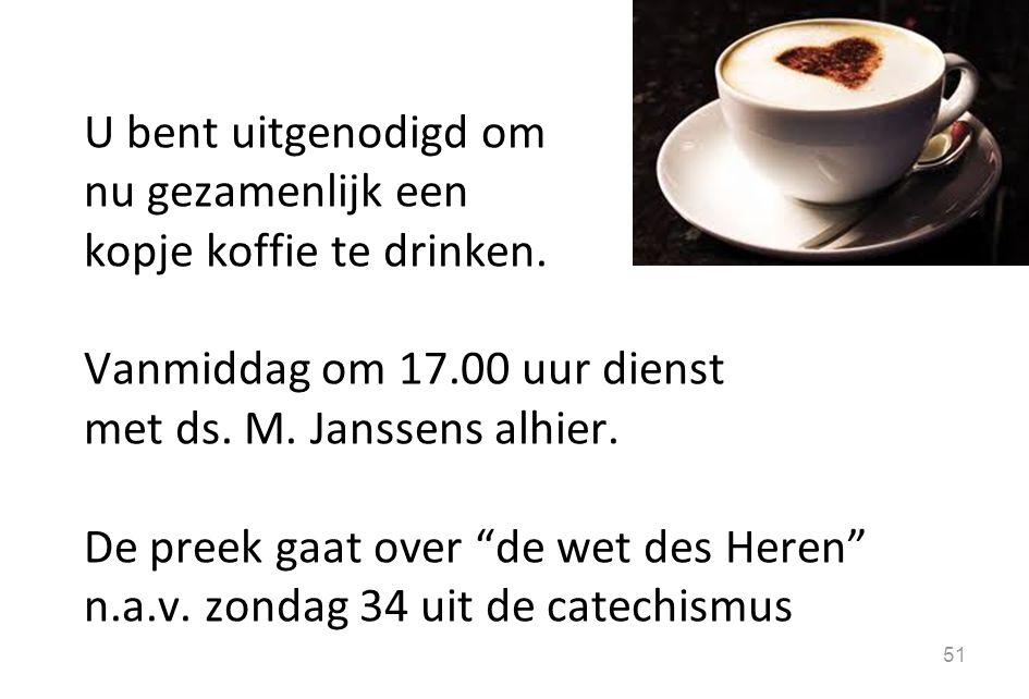U bent uitgenodigd om nu gezamenlijk een. kopje koffie te drinken. Vanmiddag om 17.00 uur dienst.