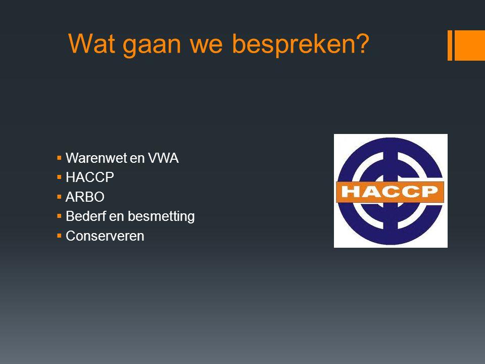 Wat gaan we bespreken Warenwet en VWA HACCP ARBO Bederf en besmetting