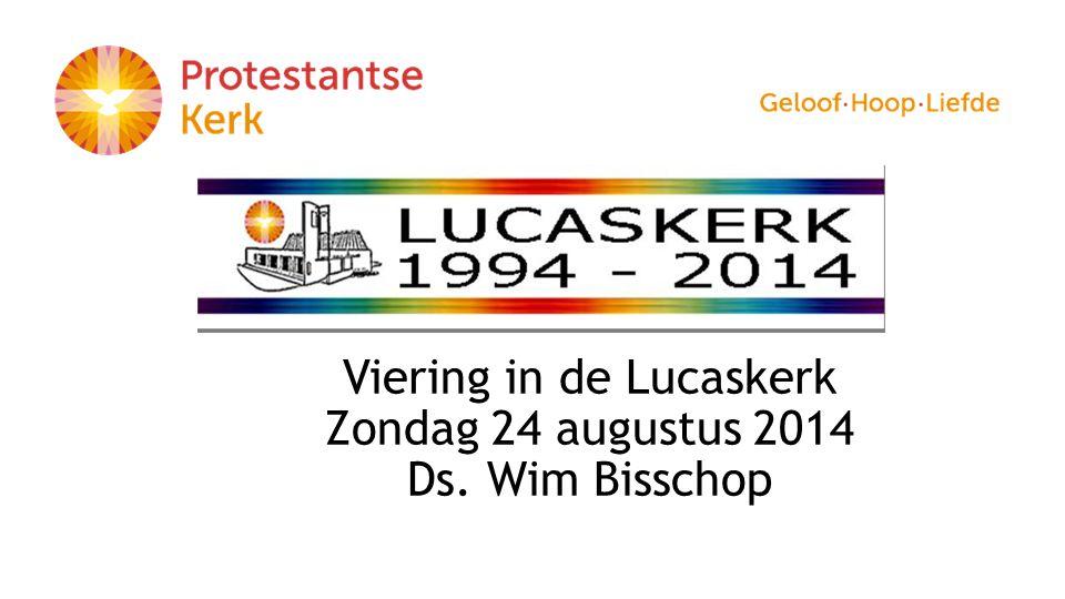 Viering in de Lucaskerk Zondag 24 augustus 2014 Ds. Wim Bisschop